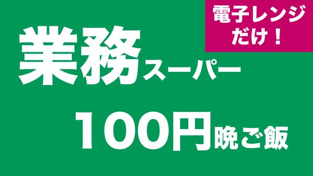 【節約】業務スーパーで揃う!電子レンジだけで作る100円晩ご飯